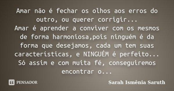 Amar não é fechar os olhos aos erros do outro, ou querer corrigir... Amar é aprender a conviver com os mesmos de forma harmoniosa,pois ninguém é da forma que de... Frase de Sarah Ismênia Saruth.
