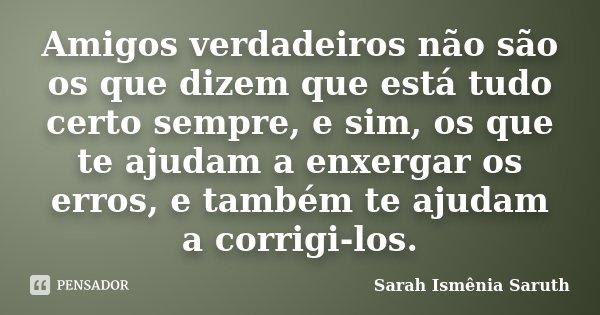 Amigos verdadeiros não são os que dizem que está tudo certo sempre, e sim, os que te ajudam a enxergar os erros, e também te ajudam a corrigi-los.... Frase de Sarah Ismênia Saruth.