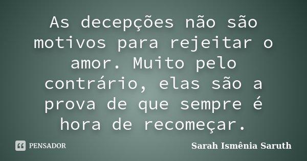 As decepções não são motivos para rejeitar o amor.Muito pelo o contrário,elas são a prova de que, sempre é hora de recomeçar.... Frase de Sarah Ismênia Saruth.