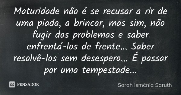Maturidade não é se recusar a rir de uma piada, a brincar, mas sim, não fugir dos problemas e saber enfrentá-los de frente... Saber resolvê-los sem desespero...... Frase de Sarah Ismênia Saruth.