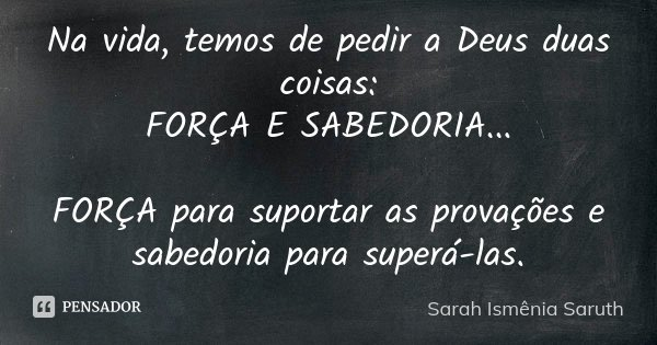Na vida, temos de pedir a Deus duas coisas: FORÇA E SABEDORIA... FORÇA para suportar as provações e sabedoria para superá-las.... Frase de Sarah Ismênia Saruth.