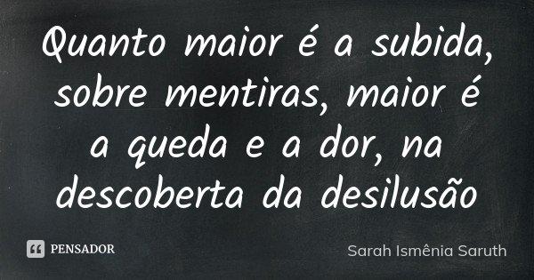 Quanto maior é a subida, sobre mentiras, maior é a queda e a dor, na descoberta da desilusão... Frase de Sarah Ismênia Saruth.