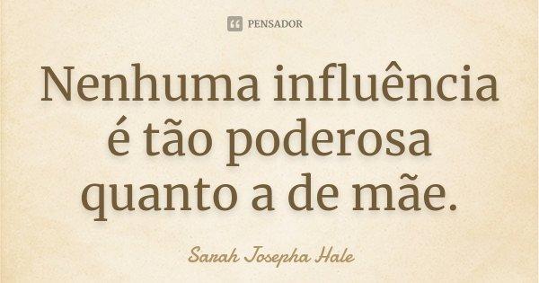 Nenhuma influência é tão poderosa quanto a de mãe.... Frase de Sarah Josepha Hale.