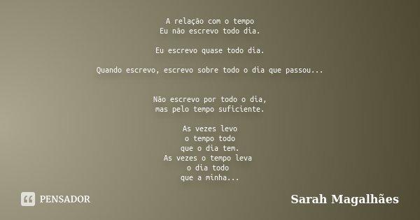 A relação com o tempo Eu não escrevo todo dia. Eu escrevo quase todo dia. Quando escrevo, escrevo sobre todo o dia que passou... Não escrevo por todo o dia, mas... Frase de Sarah Magalhães.