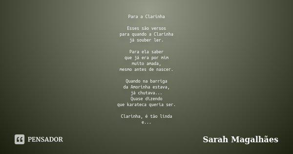 Para a Clarinha Esses são versos para quando a Clarinha já souber ler. Para ela saber que já era por mim muito amada, mesmo antes de nascer. Quando na barriga d... Frase de Sarah Magalhães.