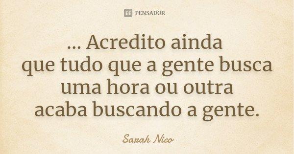 ... Acredito ainda que tudo que a gente busca uma hora ou outra acaba buscando a gente.... Frase de Sarah Nico.