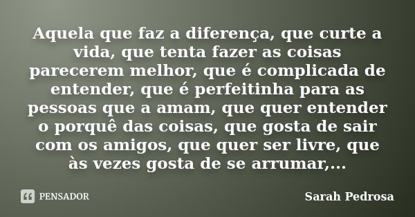 Aquela que faz a diferença, que curte a vida, que tenta fazer as coisas parecerem melhor, que é complicada de entender, que é perfeitinha para as pessoas que a ... Frase de Sarah Pedrosa.