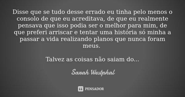 Disse que se tudo desse errado eu tinha pelo menos o consolo de que eu acreditava, de que eu realmente pensava que isso podia ser o melhor para mim, de que pref... Frase de Sarah Westphal.