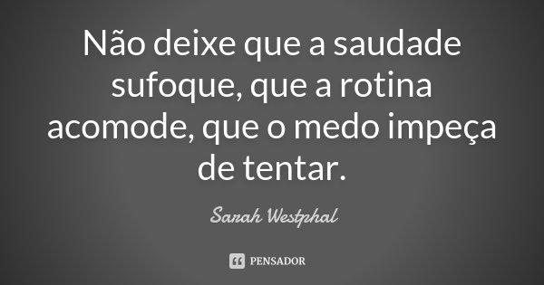 Não deixe que a saudade sufoque, que a rotina acomode, que o medo impeça de tentar.... Frase de Sarah Westphal.