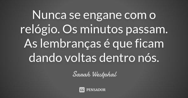 Nunca se engane com o relógio. Os minutos passam. As lembranças é que ficam dando voltas dentro nós.... Frase de Sarah Westphal.