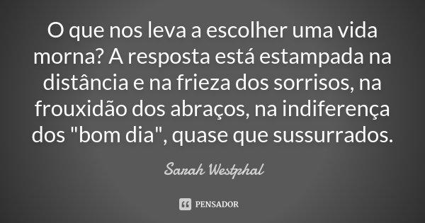 """O que nos leva a escolher uma vida morna? A resposta está estampada na distância e na frieza dos sorrisos, na frouxidão dos abraços, na indiferença dos """"bo... Frase de Sarah Westphal."""