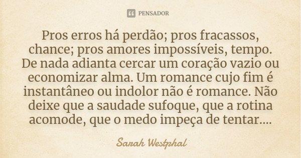 Pros erros há perdão; pros fracassos, chance; pros amores impossíveis, tempo. De nada adianta cercar um coração vazio ou economizar alma. Um romance cujo fim é ... Frase de Sarah Westphal.