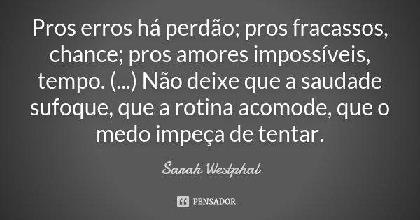 Pros erros há perdão; pros fracassos, chance; pros amores impossíveis, tempo. (...) Não deixe que a saudade sufoque, que a rotina acomode, que o medo impeça de ... Frase de Sarah Westphal.