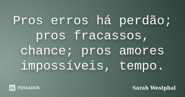 Pros erros há perdão; pros fracassos, chance; pros amores impossíveis, tempo.... Frase de Sarah Westphal.