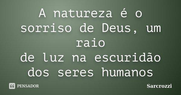 A natureza é o sorriso de Deus, um raio de luz na escuridão dos seres humanos... Frase de Sarcrozzi.