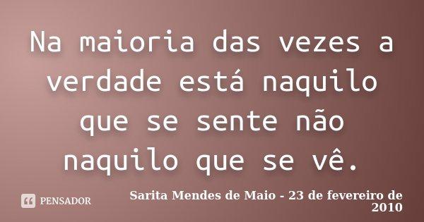 Na maioria das vezes a verdade está naquilo que se sente não naquilo que se vê.... Frase de Sarita Mendes de Maio - 23 de fevereiro de 2010.