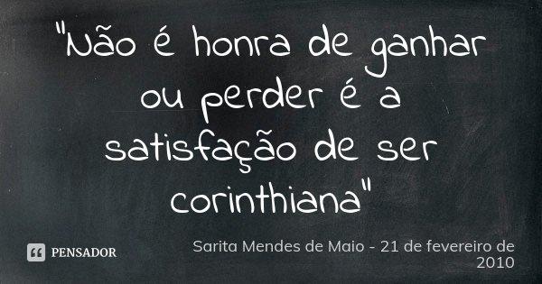 """""""Não é honra de ganhar ou perder é a satisfação de ser corinthiana""""... Frase de Sarita Mendes de Maio - 21 de fevereiro de 2010."""