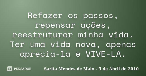 Refazer os passos, repensar ações, reestruturar minha vida. Ter uma vida nova, apenas aprecia-la e VIVE-LA.... Frase de Sarita Mendes de Maio - 5 de Abril de 2010.