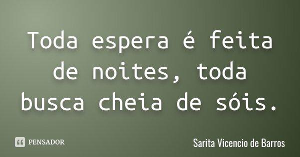 Toda espera é feita de noites, toda busca cheia de sóis.... Frase de Sarita Vicencio de Barros.