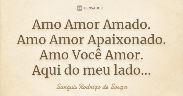 Amo Amor Amado. Amo Amor Apaixonado. Amo Você Amor. Aqui do meu lado...... Frase de Sarquis Rodrigo de Souza.