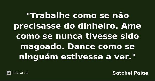 """""""Trabalhe como se não precisasse do dinheiro. Ame como se nunca tivesse sido magoado. Dance como se ninguém estivesse a ver.""""... Frase de Satchel Paige."""
