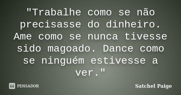 """""""Trabalhe como se não precisasse do dinheiro. Ame como se nunca tivesse sido magoado. Dance como se ninguém estivesse a ver.""""... Frase de - Satchel Paige."""