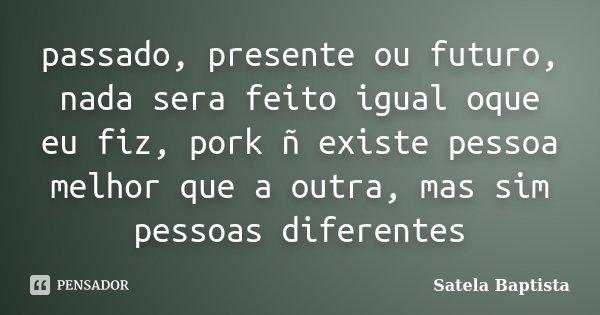 passado, presente ou futuro, nada sera feito igual oque eu fiz, pork ñ existe pessoa melhor que a outra, mas sim pessoas diferentes... Frase de Satela Baptista.