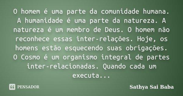 O homem é uma parte da comunidade humana. A humanidade é uma parte da natureza. A natureza é um membro de Deus. O homem não reconhece essas inter-relações. Hoje... Frase de Sathya Sai Baba.