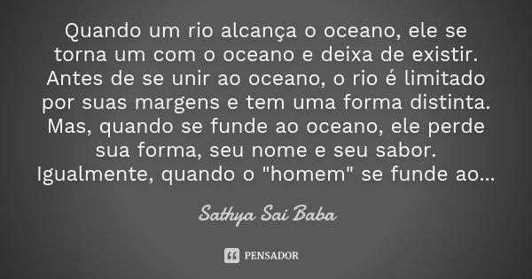 Quando um rio alcança o oceano, ele se torna um com o oceano e deixa de existir. Antes de se unir ao oceano, o rio é limitado por suas margens e tem uma forma d... Frase de Sathya Sai Baba.