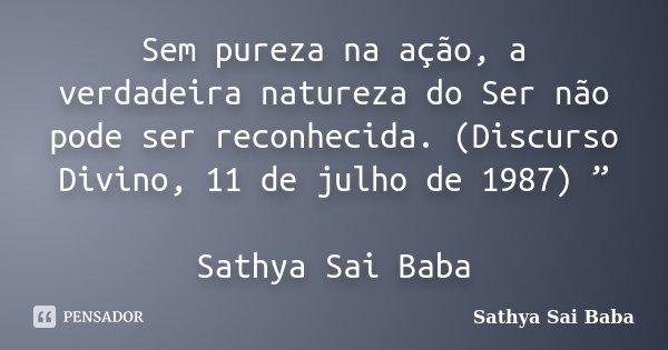 """Sem pureza na ação, a verdadeira natureza do Ser não pode ser reconhecida. (Discurso Divino, 11 de julho de 1987) """" Sathya Sai Baba... Frase de Sathya Sai Baba."""