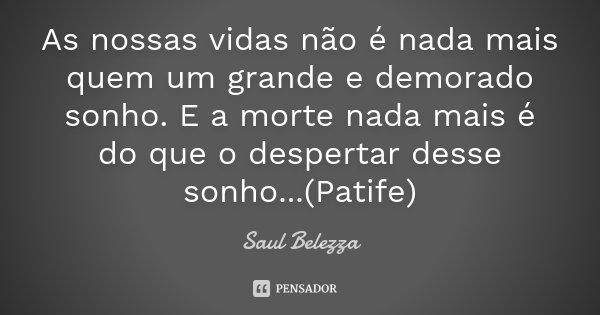 As nossas vidas não é nada mais quem um grande e demorado sonho. E a morte nada mais é do que o despertar desse sonho...(Patife)... Frase de Saul Belezza.