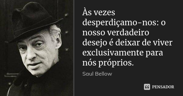 Às vezes desperdiçamo-nos: o nosso verdadeiro desejo é deixar de viver exclusivamente para nós próprios.... Frase de Saul Bellow.