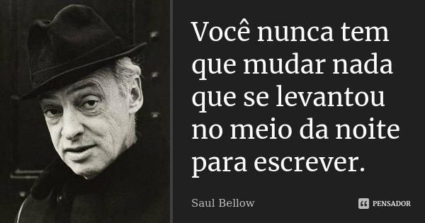 Você nunca tem que mudar nada que se levantou no meio da noite para escrever.... Frase de Saul Bellow.