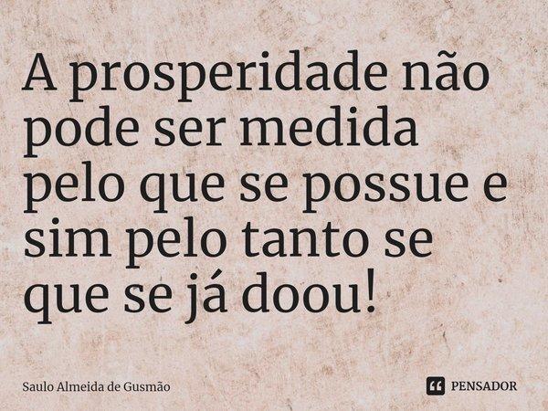 A prosperidade não pode ser medida pelo que se possue e sim pelo tanto se que se já doou!... Frase de Saulo Almeida de Gusmão.