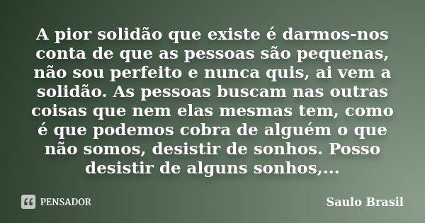 A pior solidão que existe é darmos-nos conta de que as pessoas são pequenas, não sou perfeito e nunca quis, ai vem a solidão. As pessoas buscam nas outras coisa... Frase de Saulo Brasil.