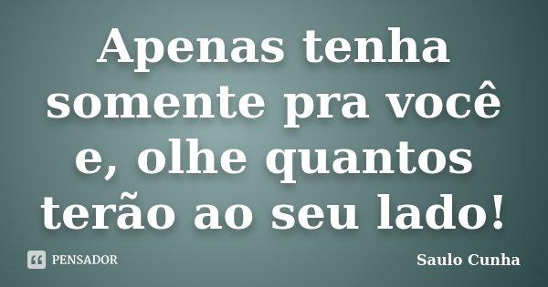 Apenas tenha somente pra você e, olhe quantos terão ao seu lado!... Frase de Saulo Cunha.
