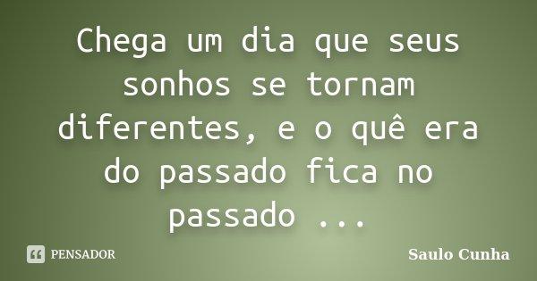 Chega um dia que seus sonhos se tornam diferentes, e o quê era do passado fica no passado ...... Frase de Saulo Cunha.