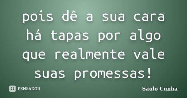 pois dê a sua cara há tapas por algo que realmente vale suas promessas!... Frase de Saulo Cunha.