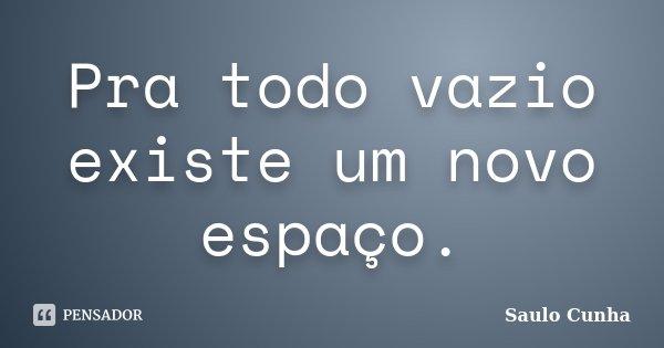 Pra todo vazio existe um novo espaço.... Frase de Saulo Cunha.