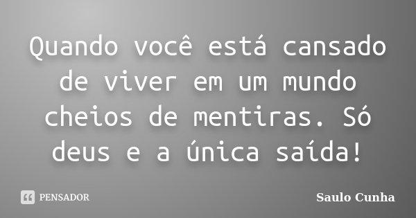 Quando você está cansado de viver em um mundo cheios de mentiras. Só deus e a única saída!... Frase de Saulo Cunha.