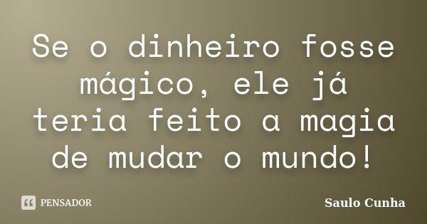 Se o dinheiro fosse mágico, ele já teria feito a magia de mudar o mundo!... Frase de Saulo Cunha.