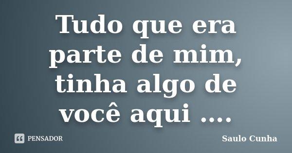 Tudo que era parte de mim, tinha algo de você aqui ….... Frase de Saulo Cunha.