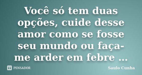 Você só tem duas opções, cuide desse amor como se fosse seu mundo ou faça-me arder em febre …... Frase de Saulo Cunha.
