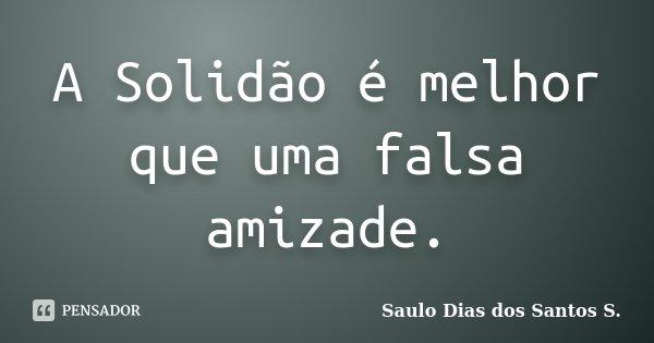 A Solidão é melhor que uma falsa amizade.... Frase de Saulo Dias dos Santos S.