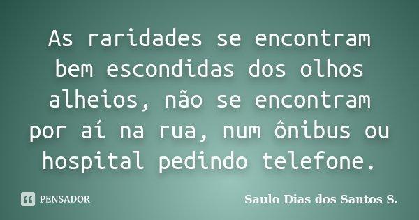 As raridades se encontram bem escondidas dos olhos alheios, não se encontram por aí na rua, num ônibus ou hospital pedindo telefone.... Frase de Saulo Dias dos Santos S.
