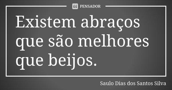 Existem abraços que são melhores que beijos.... Frase de Saulo Dias dos Santos Silva.