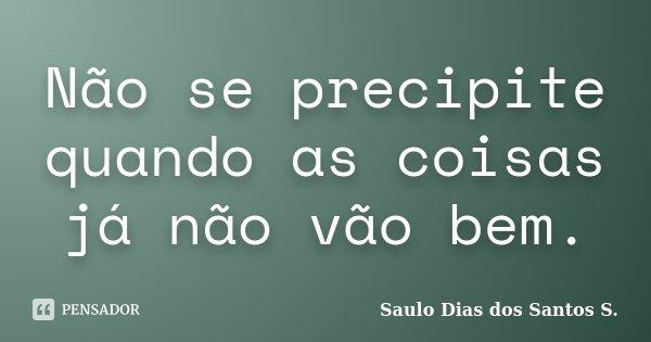 Não se precipite quando as coisas já não vão bem.... Frase de Saulo Dias dos Santos S.