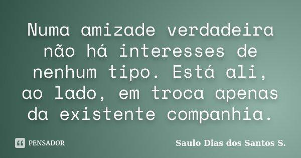 Numa amizade verdadeira não há interesses de nenhum tipo. Está ali, ao lado, em troca apenas da existente companhia.... Frase de Saulo Dias dos Santos S.