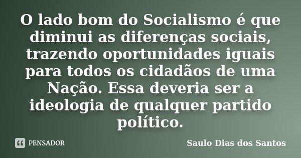O lado bom do Socialismo é que diminui as diferenças sociais, trazendo oportunidades iguais para todos os cidadãos de uma Nação. Essa deveria ser a ideologia de... Frase de Saulo Dias dos Santos.