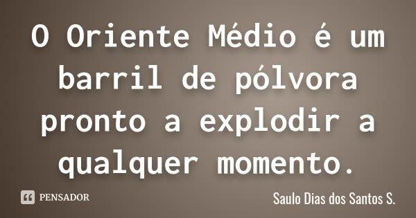 O Oriente Médio é um barril de pólvora pronto a explodir a qualquer momento.... Frase de Saulo Dias dos Santos S.